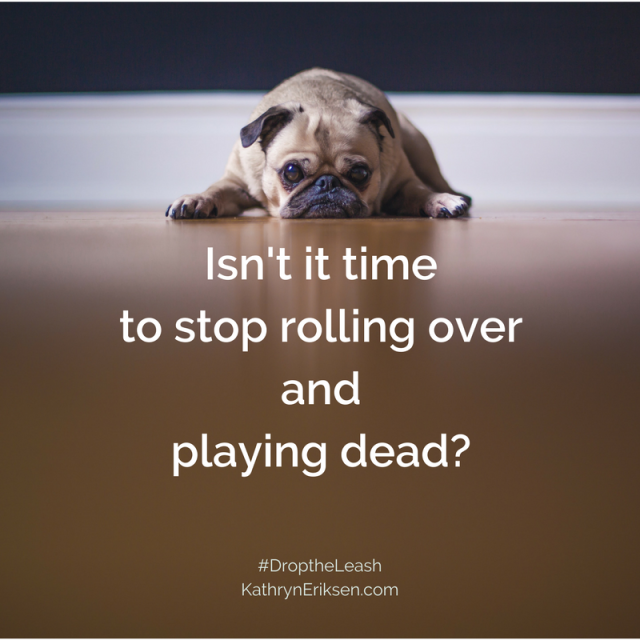 Isn't it timeto stoprolling over and playing dead_